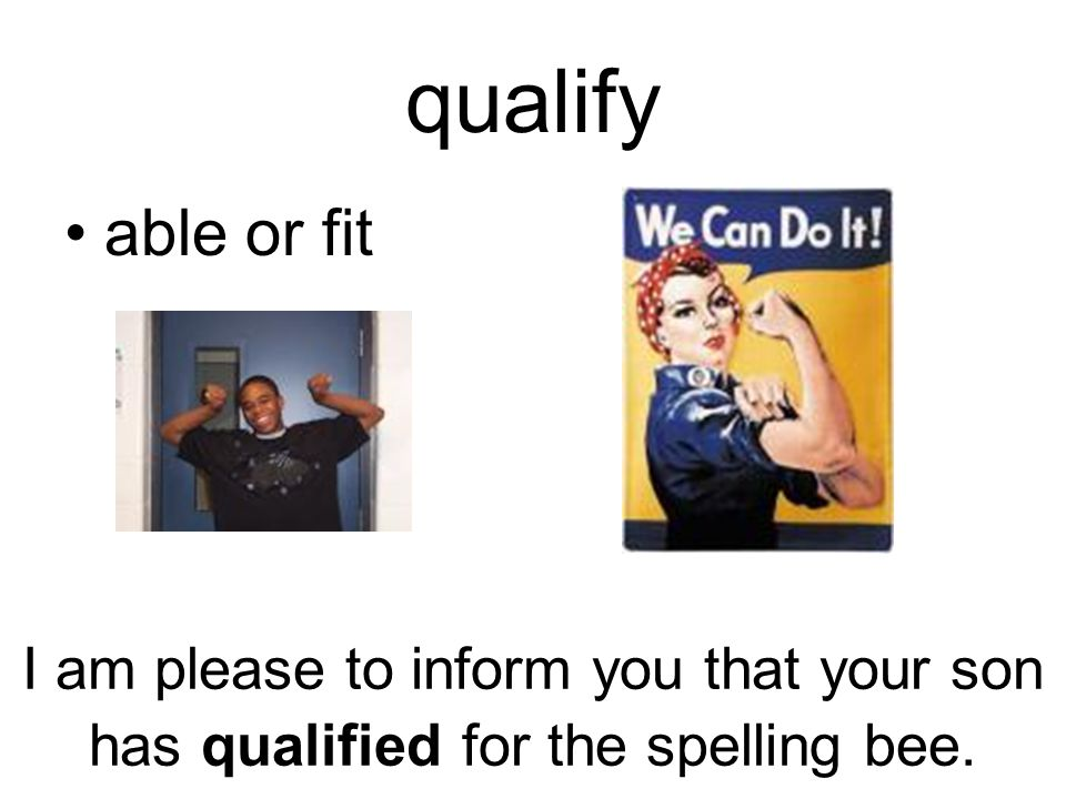 qualify able or fit I am please to inform you that your son has qualified for the spelling bee.