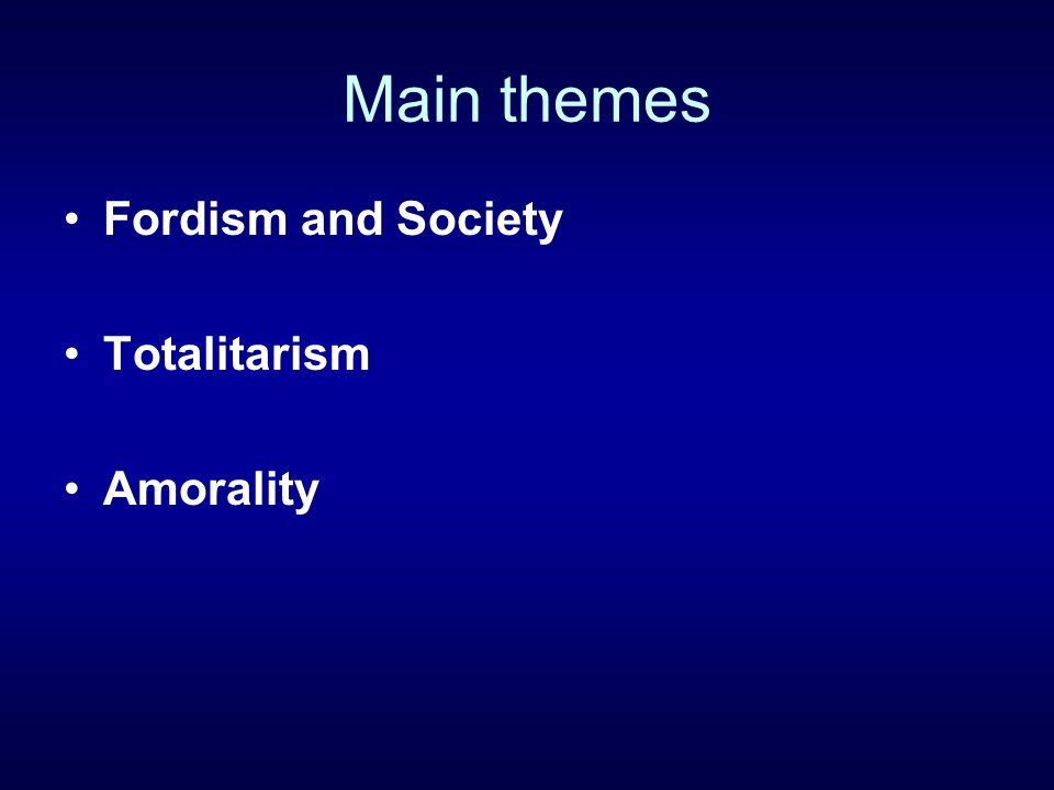 Main themes Fordism and Society Totalitarism Amorality