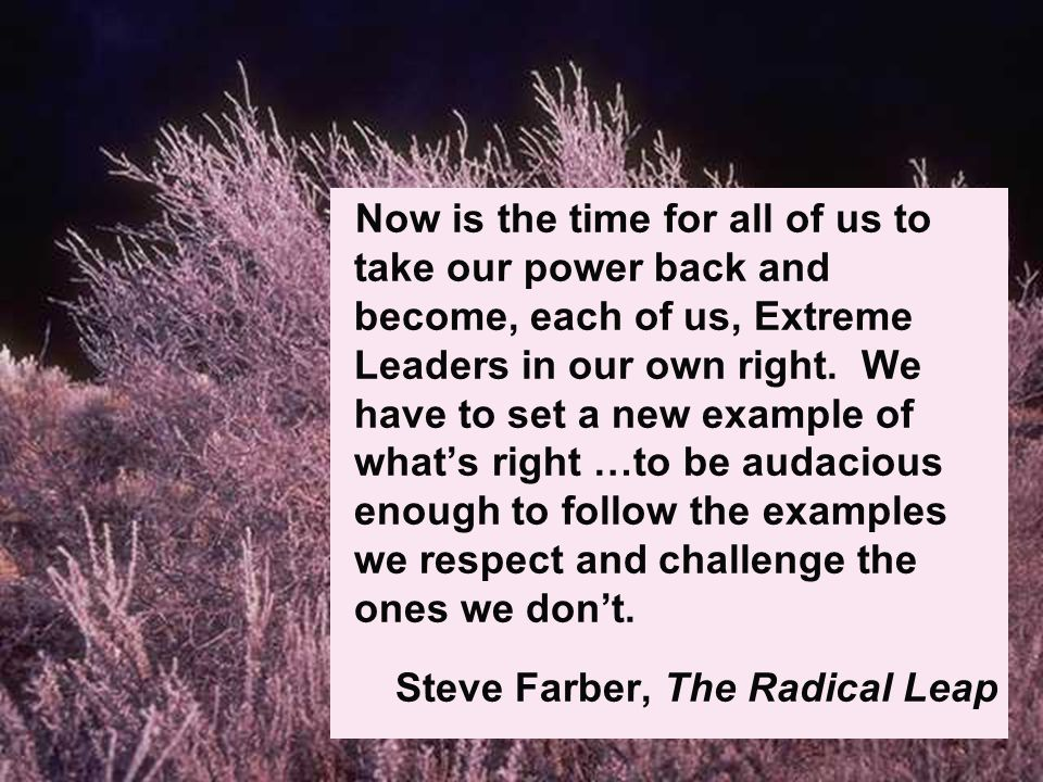 Now is the time for all of us to take our power back and become, each of us, Extreme Leaders in our own right.