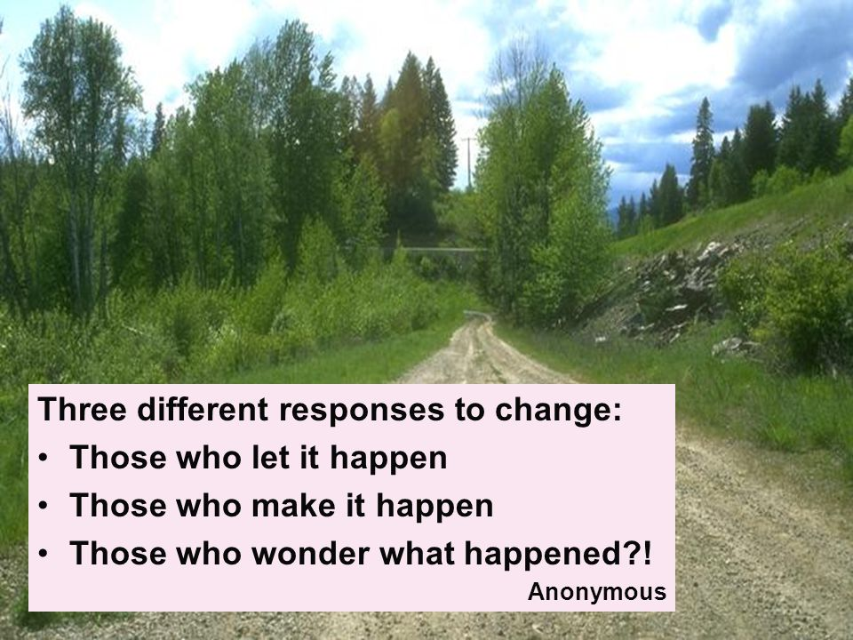 Three different responses to change: Those who let it happen Those who make it happen Those who wonder what happened .