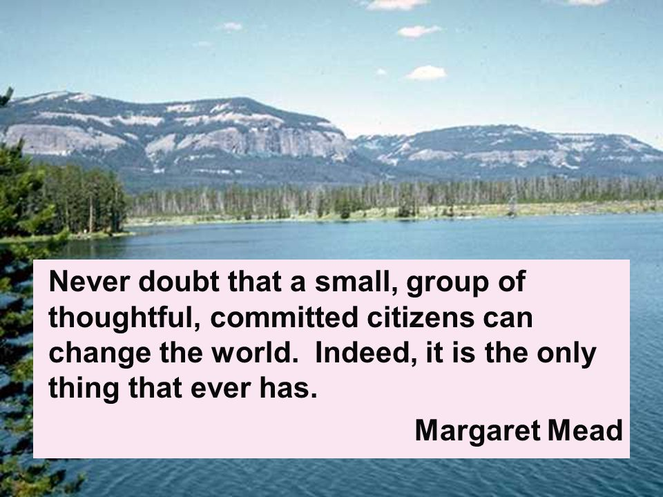 Never doubt that a small, group of thoughtful, committed citizens can change the world.