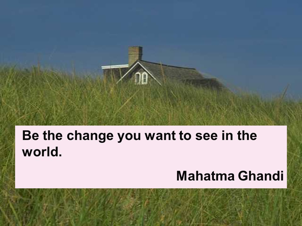 Be the change you want to see in the world. Mahatma Ghandi