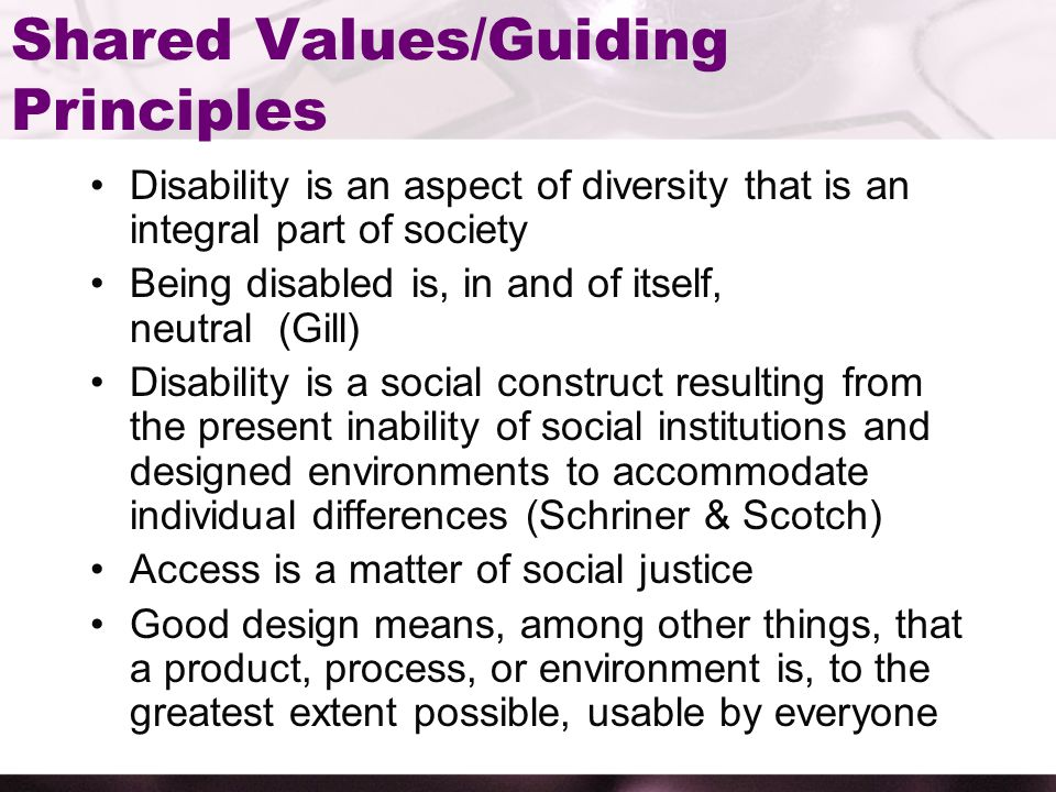 Shared Values/Guiding Principles Disability is an aspect of diversity that is an integral part of society Being disabled is, in and of itself, neutral (Gill) Disability is a social construct resulting from the present inability of social institutions and designed environments to accommodate individual differences (Schriner & Scotch) Access is a matter of social justice Good design means, among other things, that a product, process, or environment is, to the greatest extent possible, usable by everyone