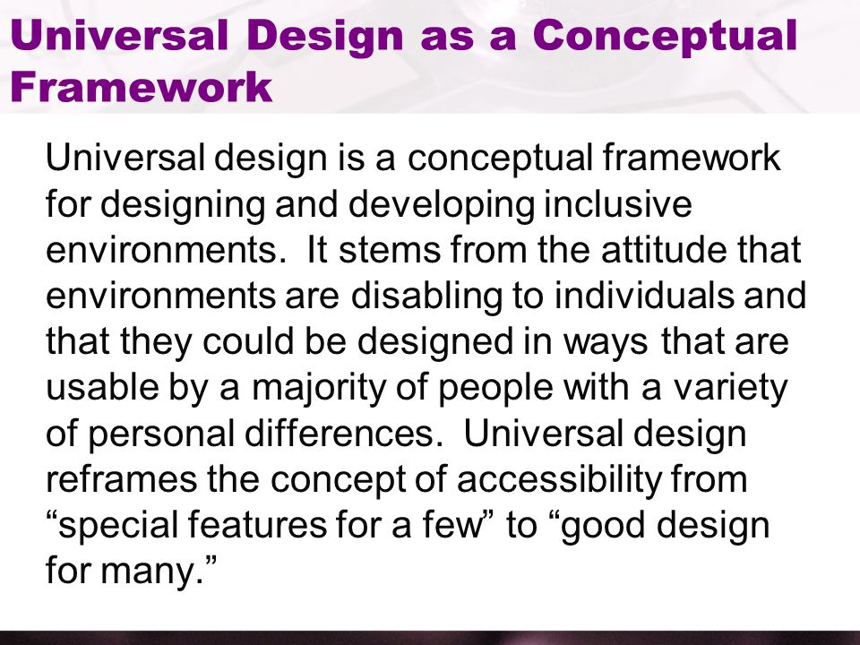 Universal Design as a Conceptual Framework Universal design is a conceptual framework for designing and developing inclusive environments.