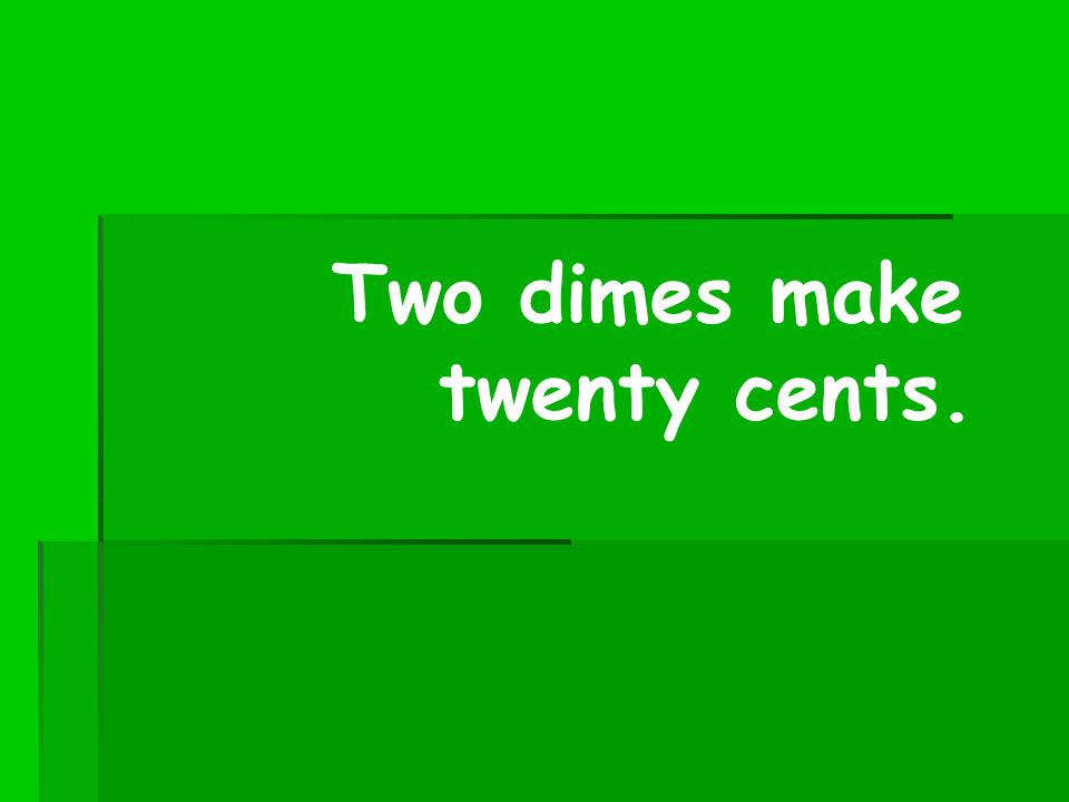 Two dimes make twenty cents.