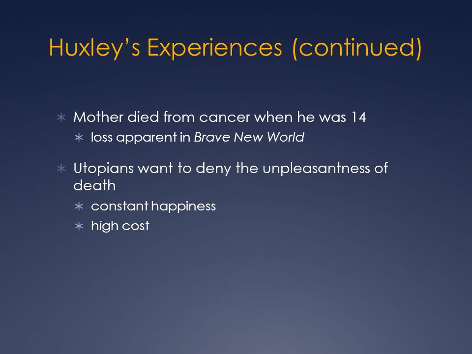 Huxley's Experiences (continued)  Mother died from cancer when he was 14  loss apparent in Brave New World  Utopians want to deny the unpleasantness of death  constant happiness  high cost