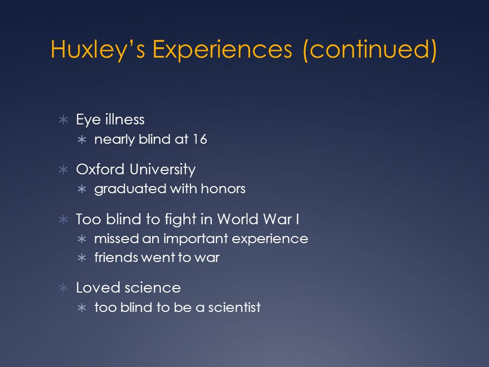 Huxley's Experiences (continued)  Eye illness  nearly blind at 16  Oxford University  graduated with honors  Too blind to fight in World War I  missed an important experience  friends went to war  Loved science  too blind to be a scientist