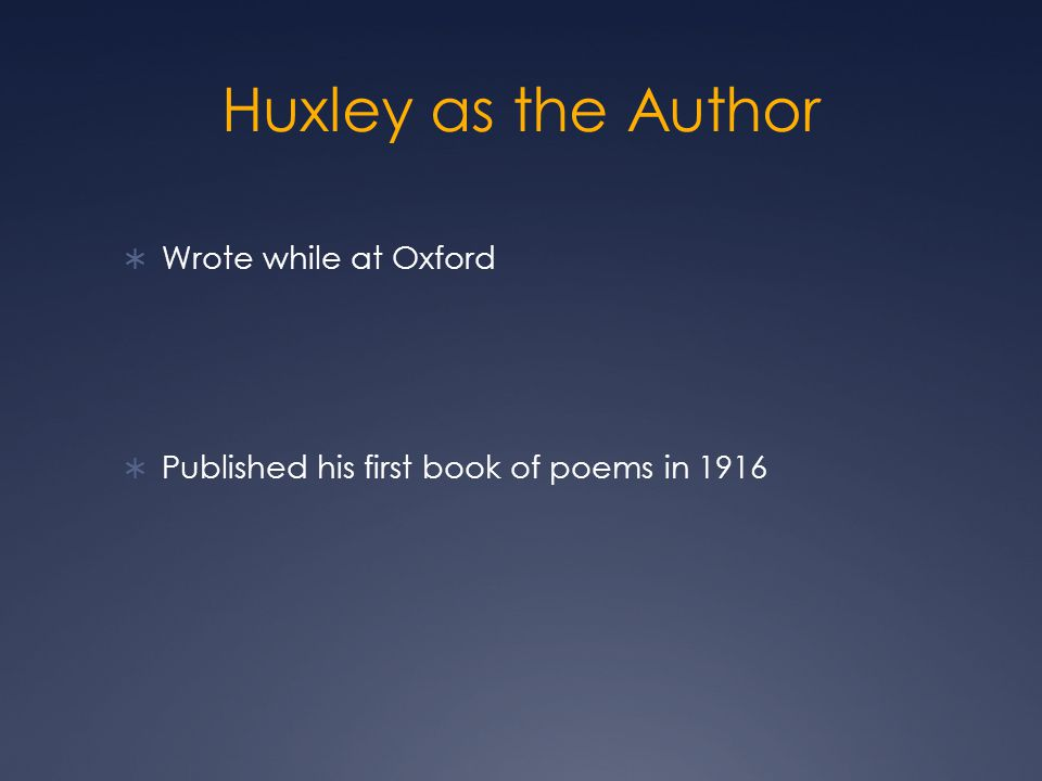 Huxley as the Author  Wrote while at Oxford  Published his first book of poems in 1916