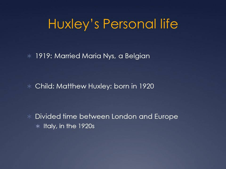 Huxley's Personal life  1919: Married Maria Nys, a Belgian  Child: Matthew Huxley: born in 1920  Divided time between London and Europe  Italy, in the 1920s