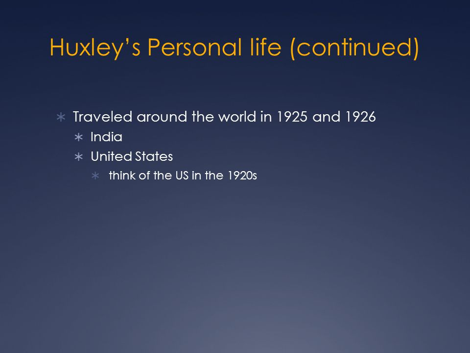 Huxley's Personal life (continued)  Traveled around the world in 1925 and 1926  India  United States  think of the US in the 1920s