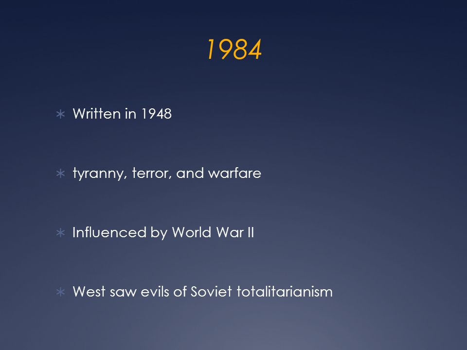 1984  Written in 1948  tyranny, terror, and warfare  Influenced by World War II  West saw evils of Soviet totalitarianism