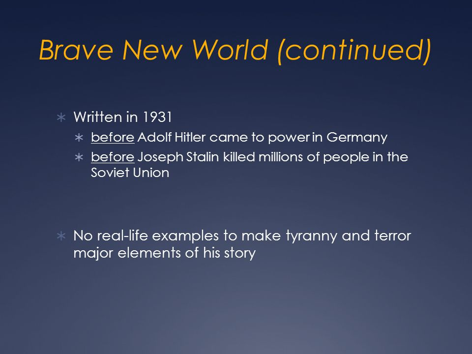Brave New World (continued)  Written in 1931  before Adolf Hitler came to power in Germany  before Joseph Stalin killed millions of people in the Soviet Union  No real-life examples to make tyranny and terror major elements of his story