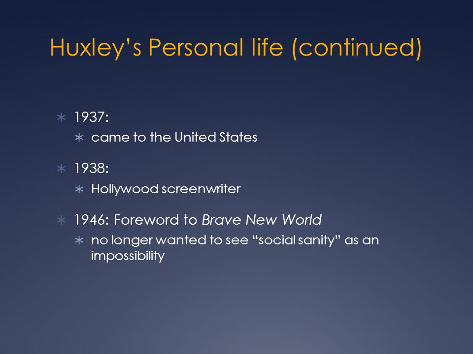 Huxley's Personal life (continued)  1937:  came to the United States  1938:  Hollywood screenwriter  1946: Foreword to Brave New World  no longer wanted to see social sanity as an impossibility