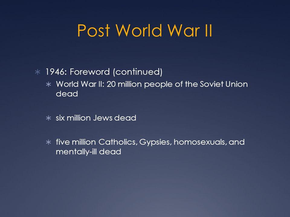 Post World War II  1946: Foreword (continued)  World War II: 20 million people of the Soviet Union dead  six million Jews dead  five million Catholics, Gypsies, homosexuals, and mentally-ill dead
