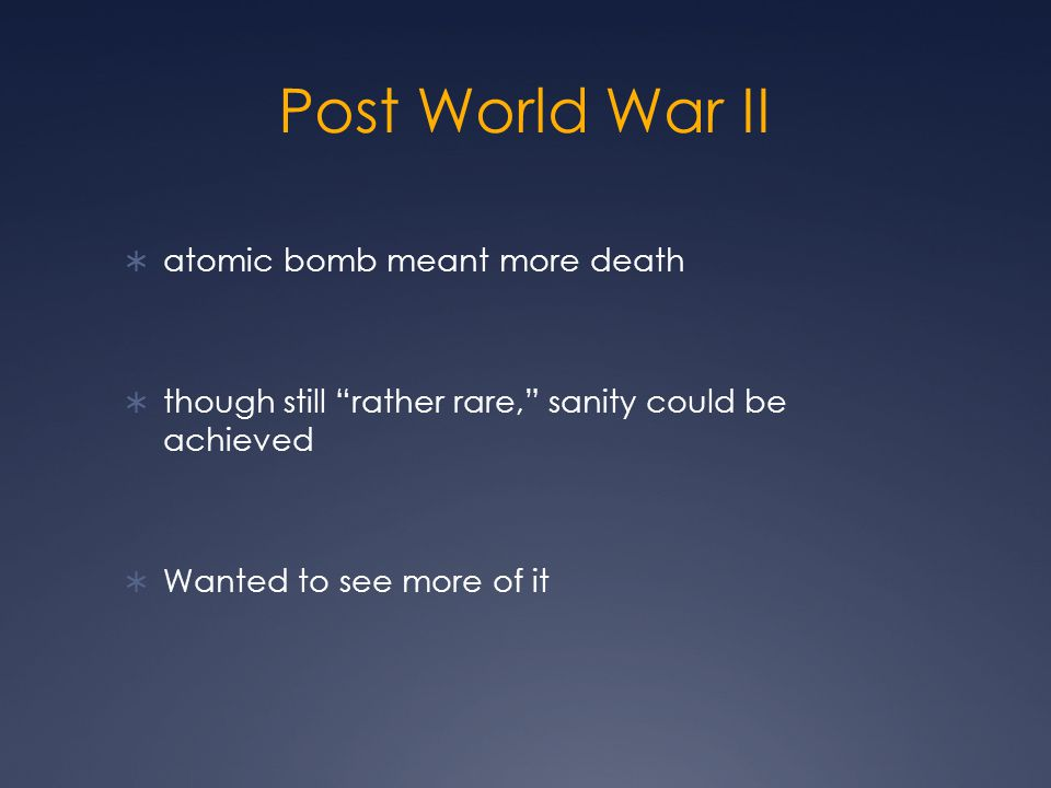 Post World War II  atomic bomb meant more death  though still rather rare, sanity could be achieved  Wanted to see more of it