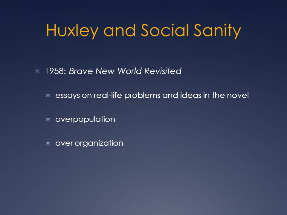 Huxley and Social Sanity  1958: Brave New World Revisited  essays on real-life problems and ideas in the novel  overpopulation  over organization