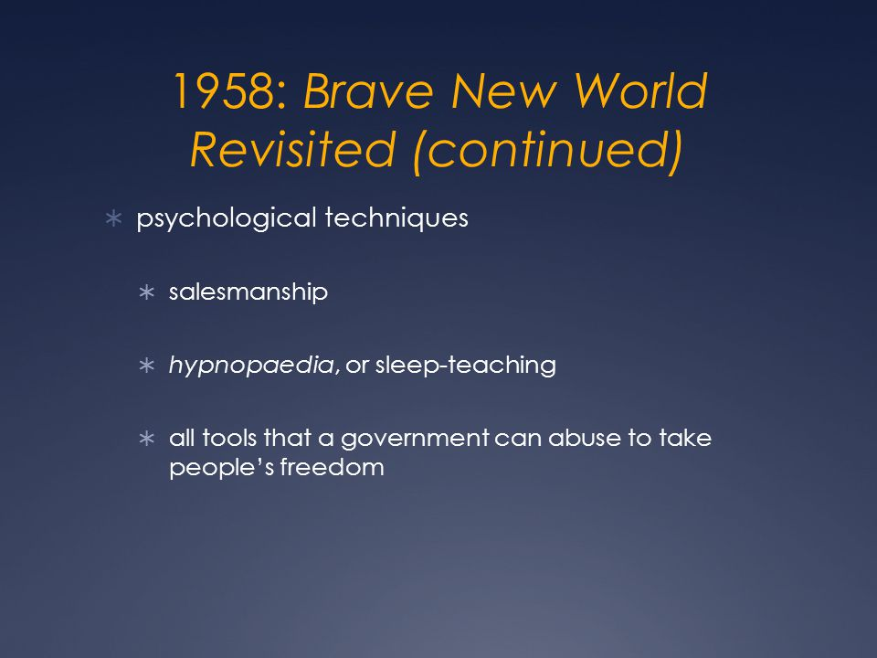 1958: Brave New World Revisited (continued)  psychological techniques  salesmanship  hypnopaedia, or sleep-teaching  all tools that a government can abuse to take people's freedom