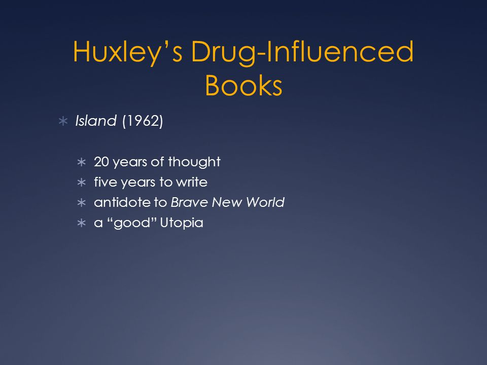Huxley's Drug-Influenced Books  Island (1962)  20 years of thought  five years to write  antidote to Brave New World  a good Utopia