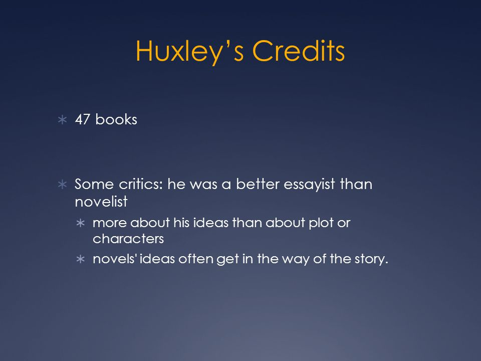 Huxley's Credits  47 books  Some critics: he was a better essayist than novelist  more about his ideas than about plot or characters  novels ideas often get in the way of the story.