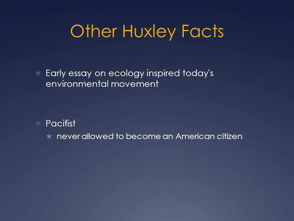 Other Huxley Facts  Early essay on ecology inspired today s environmental movement  Pacifist  never allowed to become an American citizen