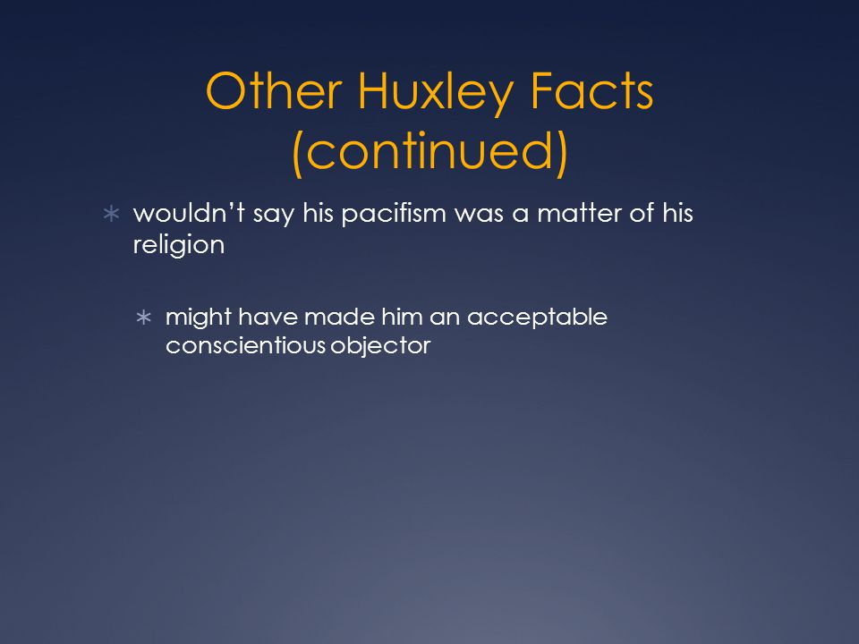 Other Huxley Facts (continued)  wouldn't say his pacifism was a matter of his religion  might have made him an acceptable conscientious objector