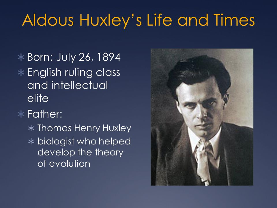 Aldous Huxley's Life and Times  Born: July 26, 1894  English ruling class and intellectual elite  Father:  Thomas Henry Huxley  biologist who helped develop the theory of evolution