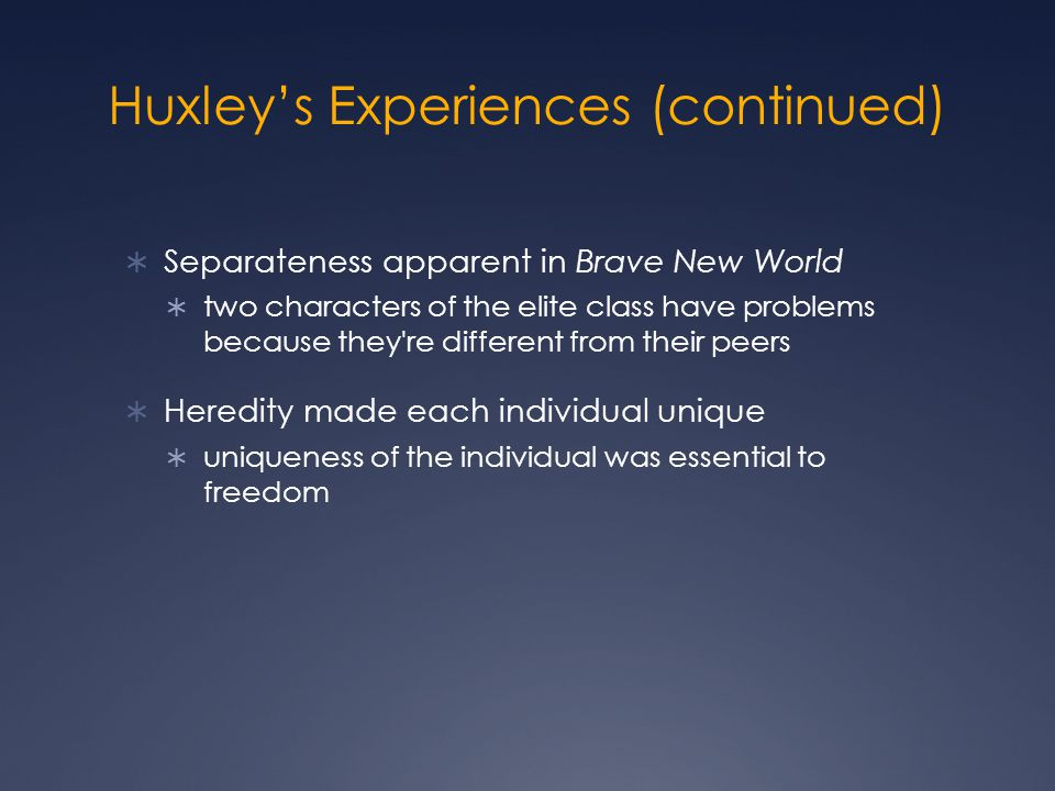 Huxley's Experiences (continued)  Separateness apparent in Brave New World  two characters of the elite class have problems because they re different from their peers  Heredity made each individual unique  uniqueness of the individual was essential to freedom