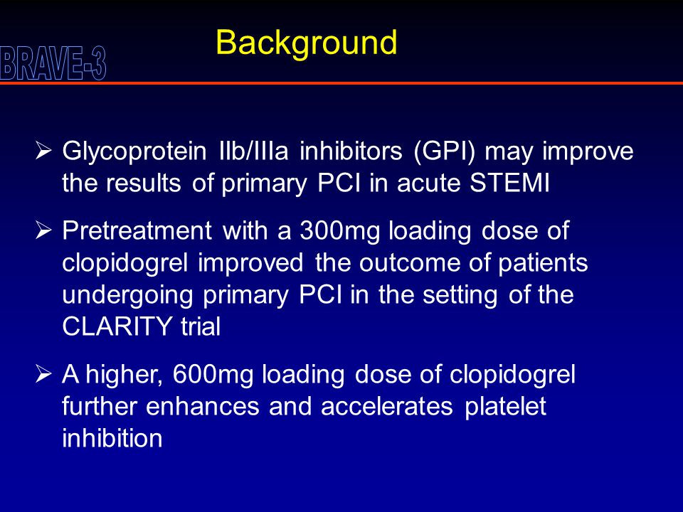 Background  Glycoprotein IIb/IIIa inhibitors (GPI) may improve the results of primary PCI in acute STEMI  Pretreatment with a 300mg loading dose of clopidogrel improved the outcome of patients undergoing primary PCI in the setting of the CLARITY trial  A higher, 600mg loading dose of clopidogrel further enhances and accelerates platelet inhibition