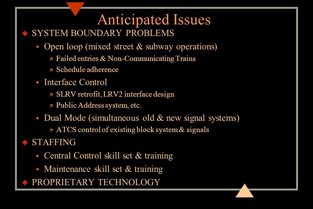 Anticipated Issues u SYSTEM BOUNDARY PROBLEMS w Open loop (mixed street & subway operations) ä Failed entries & Non-Communicating Trains ä Schedule adherence w Interface Control ä SLRV retrofit, LRV2 interface design ä Public Address system, etc.