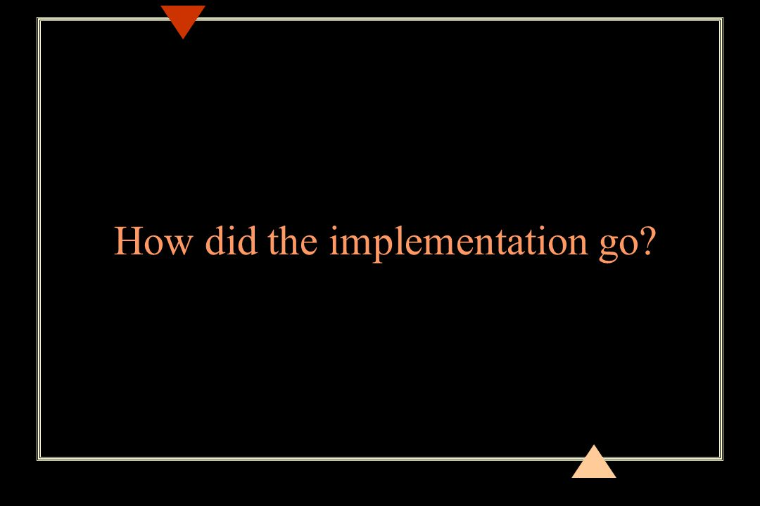 How did the implementation go?
