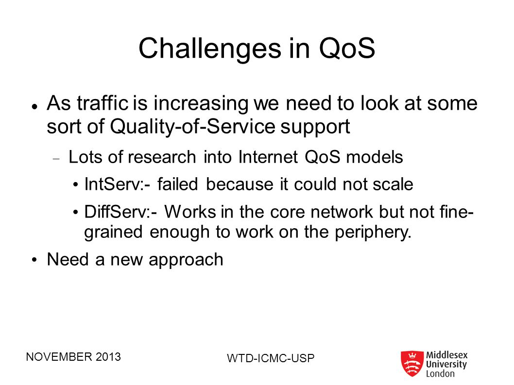 NOVEMBER 2013 WTD-ICMC-USP Things being worked on – NOT part of this talk An implementation of IEEE 802.21 To provide seamless handover (UFSCar) Game Theory in Communication Systems To see if game-theory can lead to optimum resource allocation (Lancaster University) A new transport protocol for LANs To optimize server speeds in LANs and Clouds (Middlesex University) A Hybrid Internet QoS model Combining IntServ and DiffServ (Middlesex University