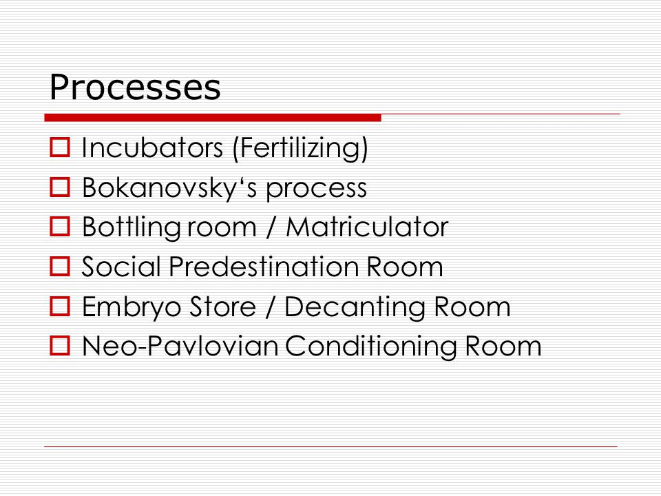 Processes  Incubators (Fertilizing)  Bokanovsky's process  Bottling room / Matriculator  Social Predestination Room  Embryo Store / Decanting Roo