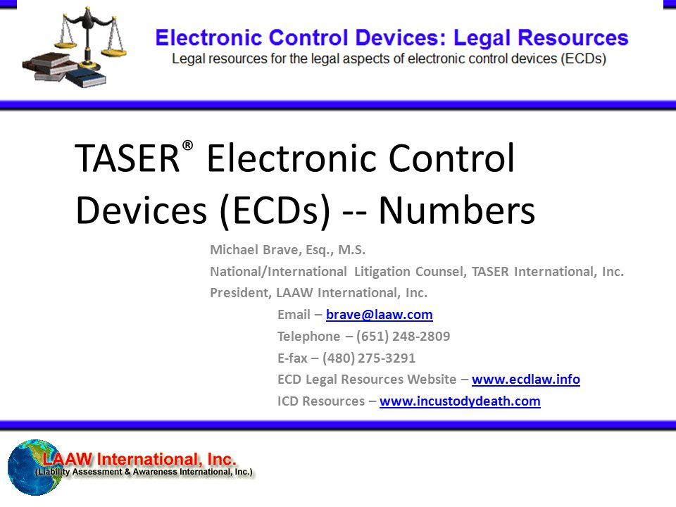 TASER ® Electronic Control Devices (ECDs) -- Numbers Michael Brave, Esq., M.S. National/International Litigation Counsel, TASER International, Inc. Pr