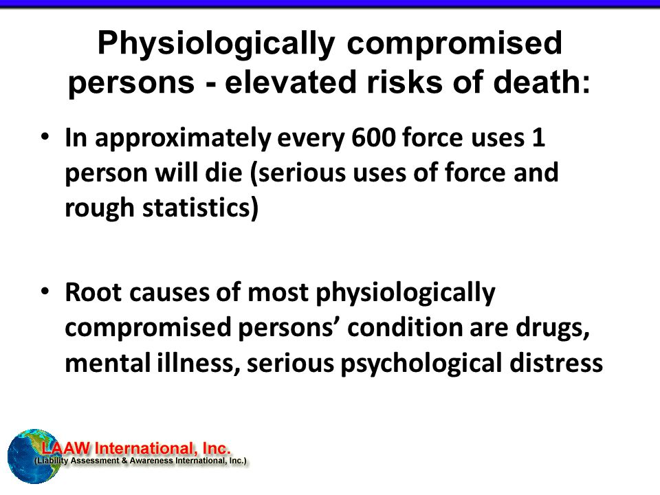 Physiologically compromised persons - elevated risks of death: In approximately every 600 force uses 1 person will die (serious uses of force and rough statistics) Root causes of most physiologically compromised persons' condition are drugs, mental illness, serious psychological distress