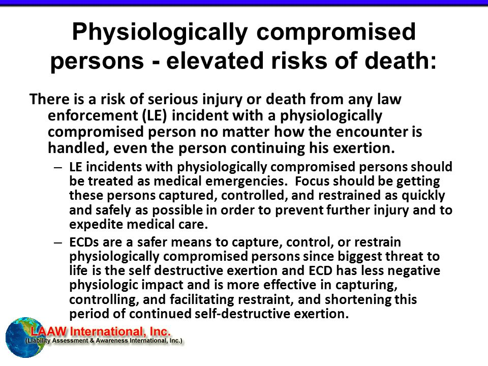 Physiologically compromised persons - elevated risks of death: There is a risk of serious injury or death from any law enforcement (LE) incident with a physiologically compromised person no matter how the encounter is handled, even the person continuing his exertion.