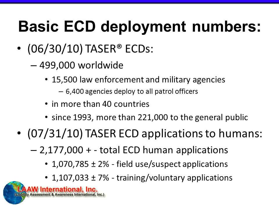 Basic ECD deployment numbers: (06/30/10) TASER® ECDs: – 499,000 worldwide 15,500 law enforcement and military agencies – 6,400 agencies deploy to all