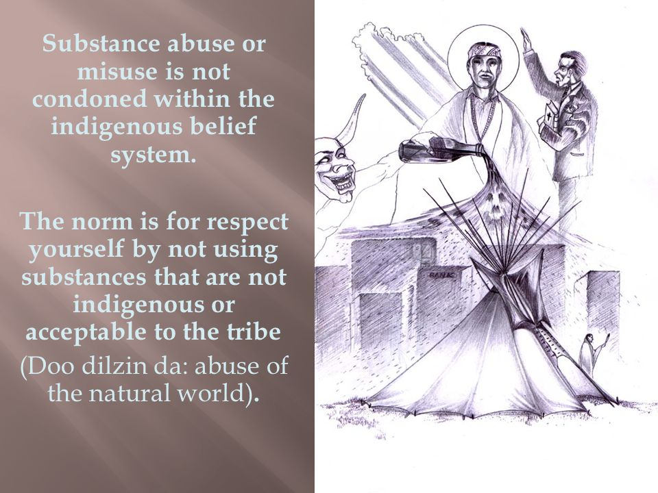 Substance abuse or misuse is not condoned within the indigenous belief system.