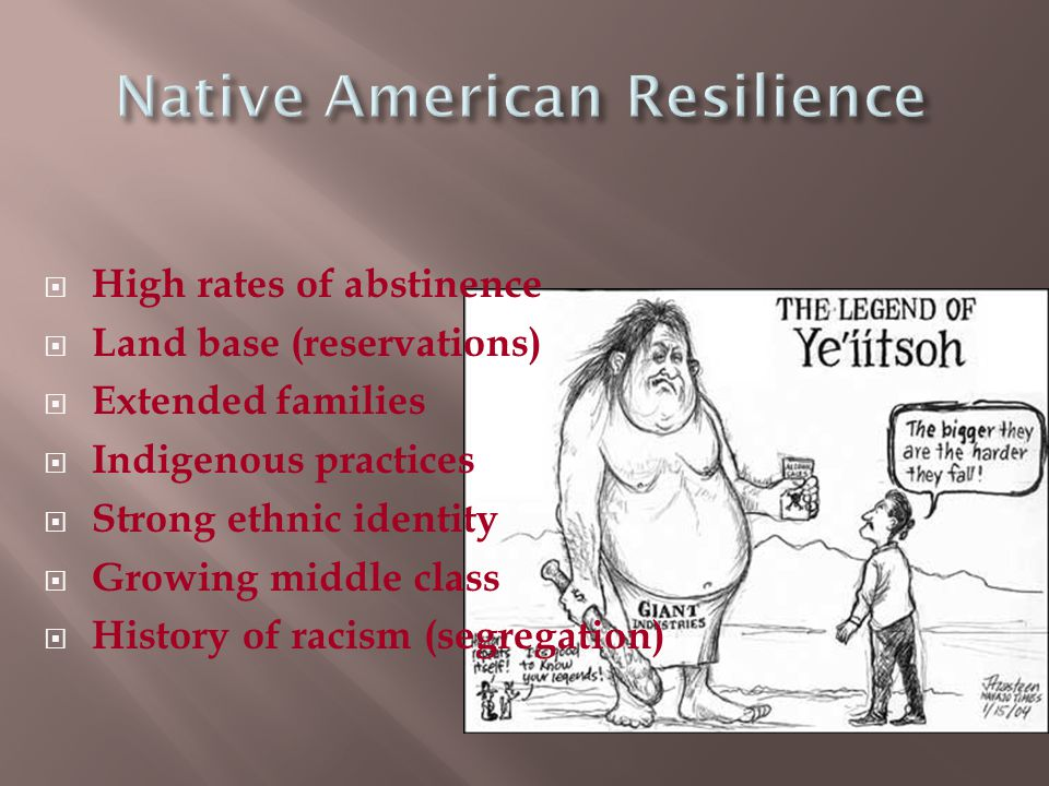  High rates of abstinence  Land base (reservations)  Extended families  Indigenous practices  Strong ethnic identity  Growing middle class  History of racism (segregation)