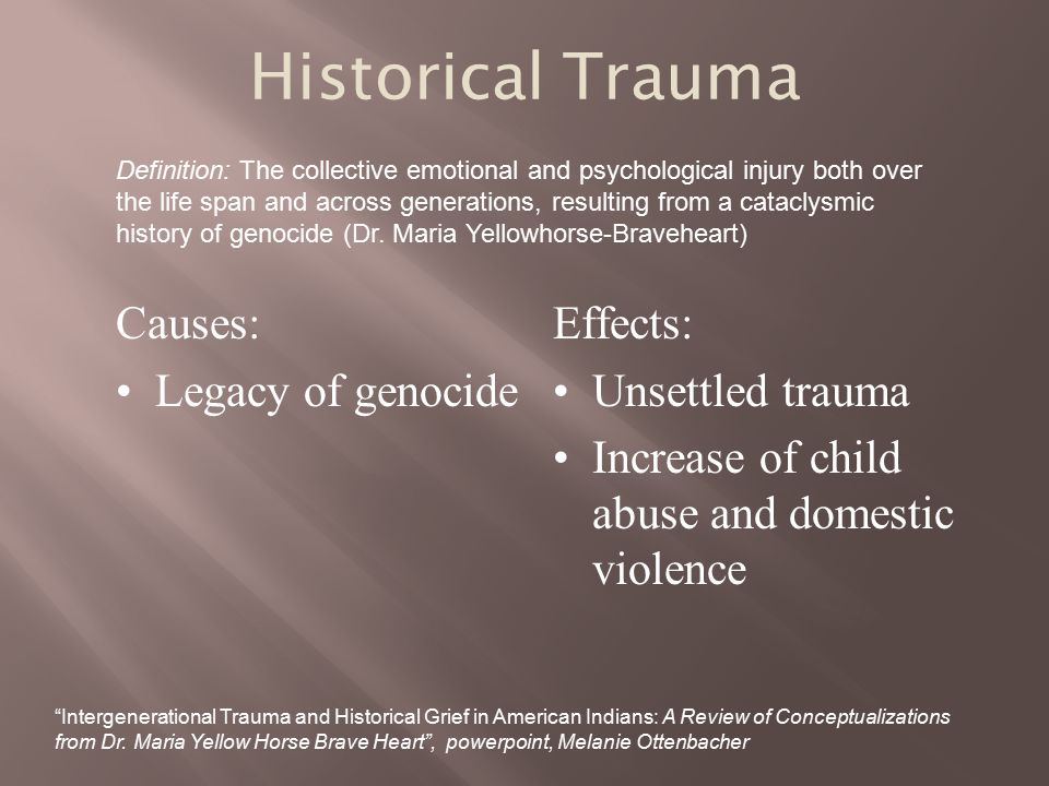 Historical Trauma Causes: Legacy of genocide Effects: Unsettled trauma Increase of child abuse and domestic violence Definition: The collective emotional and psychological injury both over the life span and across generations, resulting from a cataclysmic history of genocide (Dr.