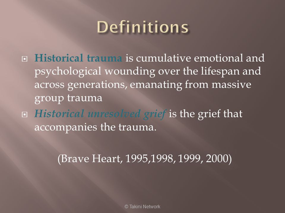  Historical trauma is cumulative emotional and psychological wounding over the lifespan and across generations, emanating from massive group trauma  Historical unresolved grief is the grief that accompanies the trauma.