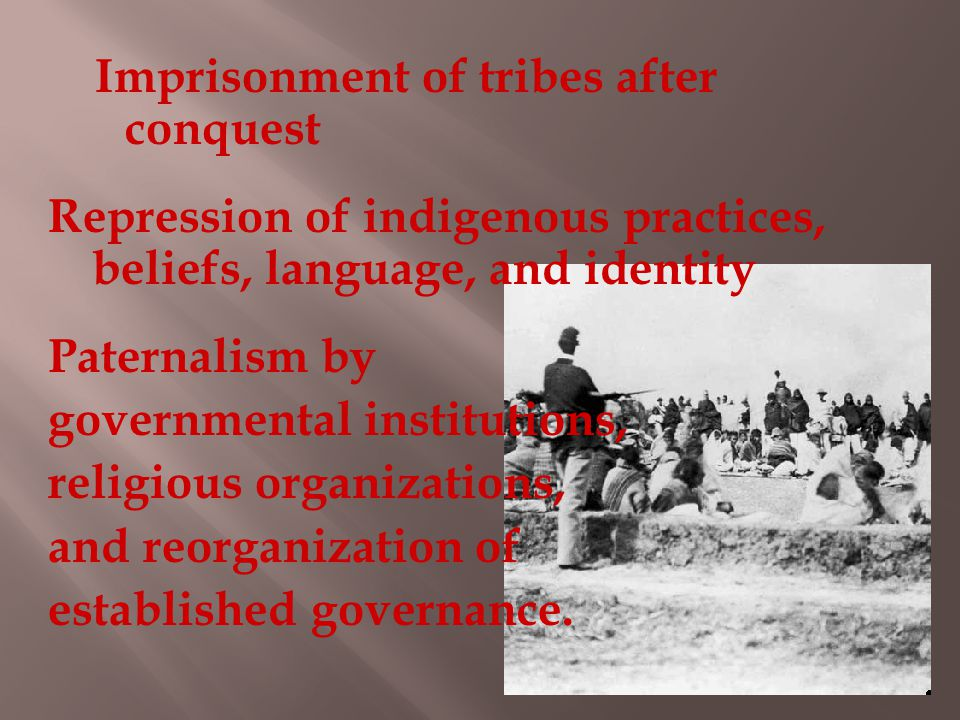 Imprisonment of tribes after conquest Repression of indigenous practices, beliefs, language, and identity Paternalism by governmental institutions, religious organizations, and reorganization of established governance.
