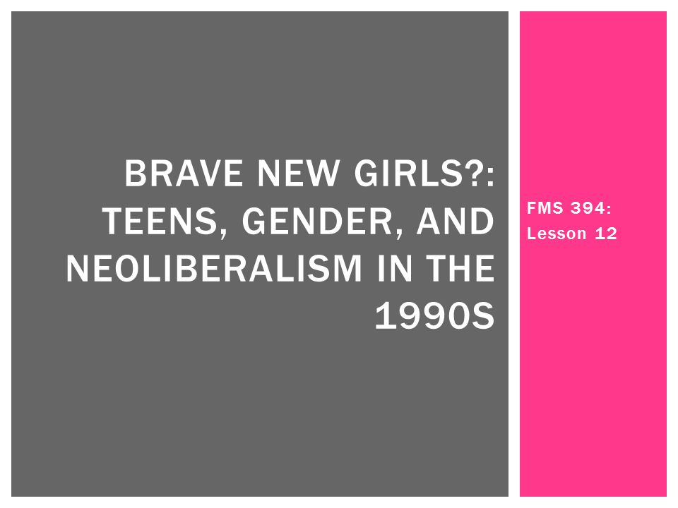 FMS 394: Lesson 12 BRAVE NEW GIRLS : TEENS, GENDER, AND NEOLIBERALISM IN THE 1990S