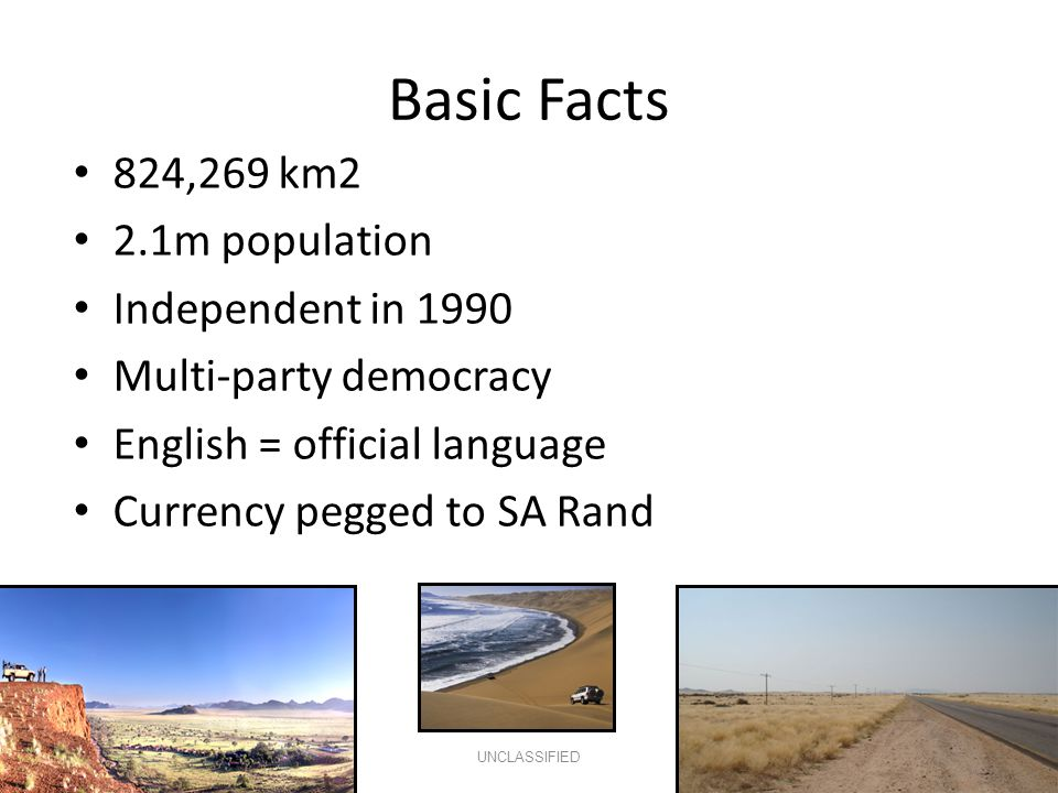Basic Facts 824,269 km2 2.1m population Independent in 1990 Multi-party democracy English = official language Currency pegged to SA Rand UNCLASSIFIED