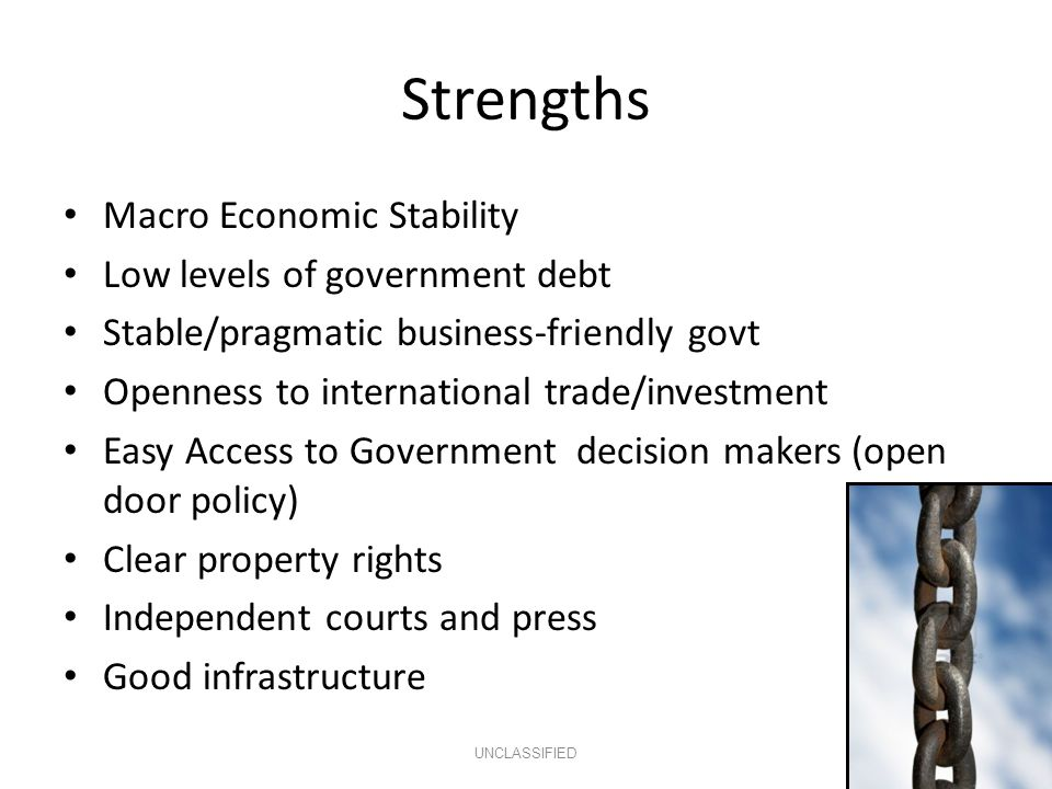 Strengths Macro Economic Stability Low levels of government debt Stable/pragmatic business-friendly govt Openness to international trade/investment Easy Access to Government decision makers (open door policy) Clear property rights Independent courts and press Good infrastructure UNCLASSIFIED