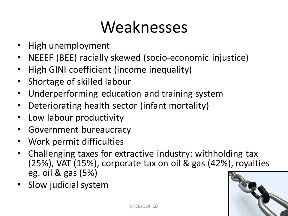Weaknesses High unemployment NEEEF (BEE) racially skewed (socio-economic injustice) High GINI coefficient (income inequality) Shortage of skilled labour Underperforming education and training system Deteriorating health sector (infant mortality) Low labour productivity Government bureaucracy Work permit difficulties Challenging taxes for extractive industry: withholding tax (25%), VAT (15%), corporate tax on oil & gas (42%), royalties eg.