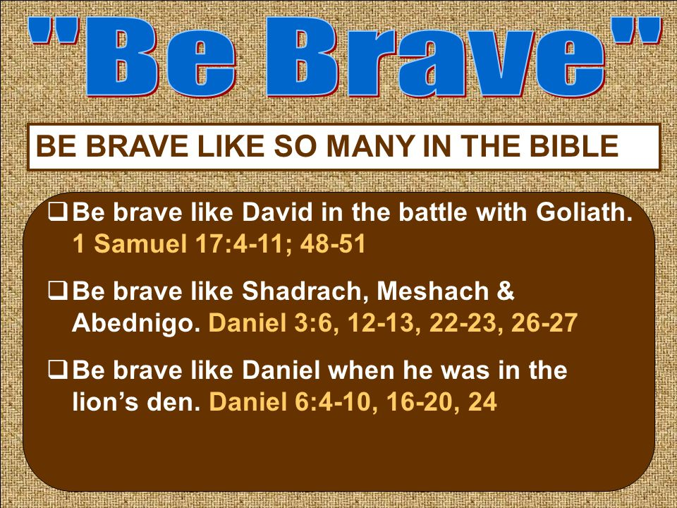 BE BRAVE LIKE SO MANY IN THE BIBLE  Be brave like David in the battle with Goliath.