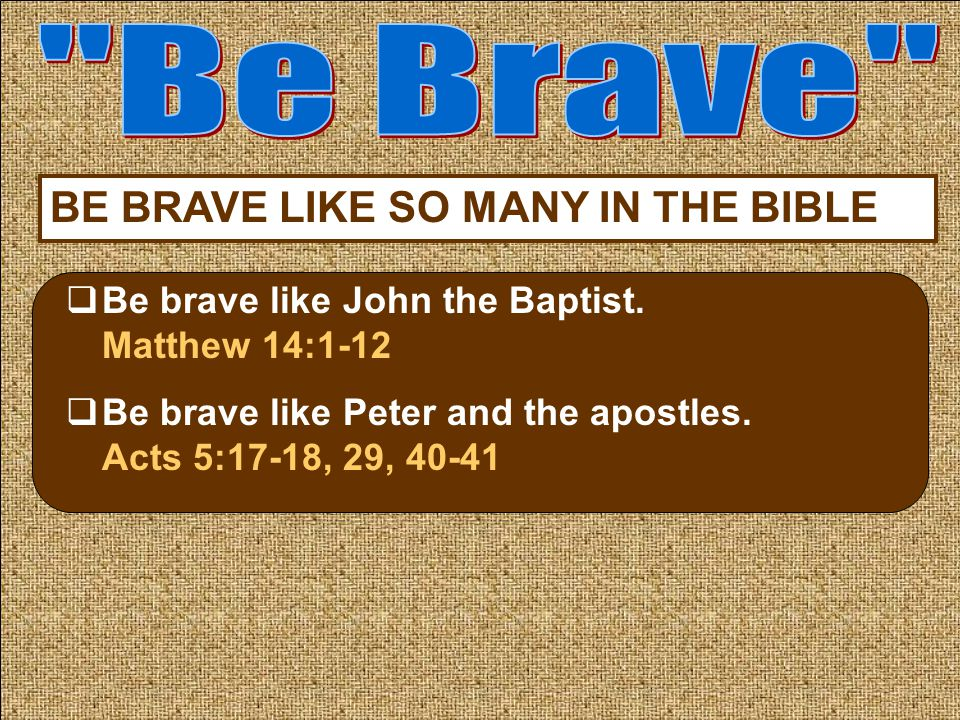 BE BRAVE LIKE SO MANY IN THE BIBLE  Be brave like John the Baptist.