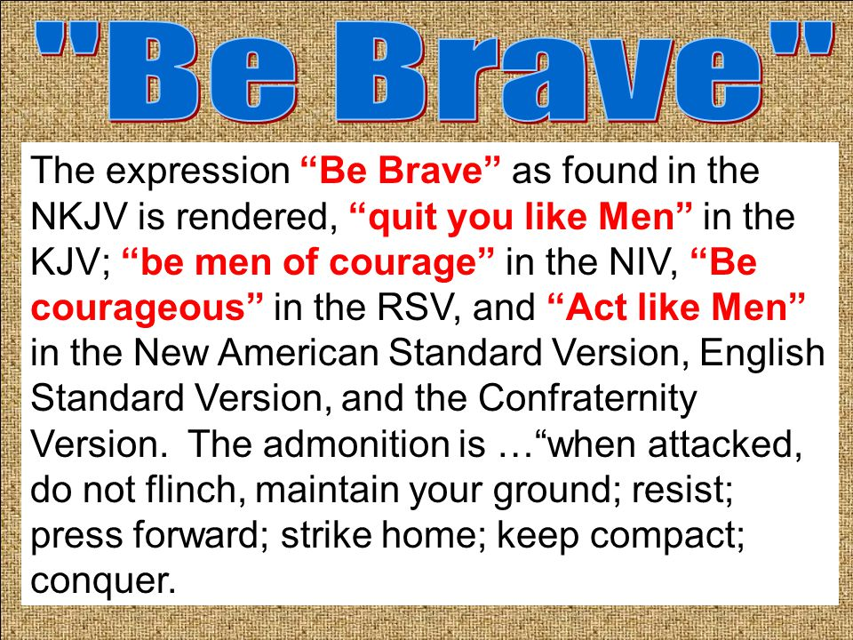 The expression Be Brave as found in the NKJV is rendered, quit you like Men in the KJV; be men of courage in the NIV, Be courageous in the RSV, and Act like Men in the New American Standard Version, English Standard Version, and the Confraternity Version.