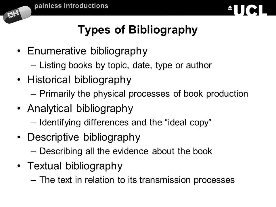 painless introductions Types of Bibliography Enumerative bibliography –Listing books by topic, date, type or author Historical bibliography –Primarily the physical processes of book production Analytical bibliography –Identifying differences and the ideal copy Descriptive bibliography –Describing all the evidence about the book Textual bibliography –The text in relation to its transmission processes