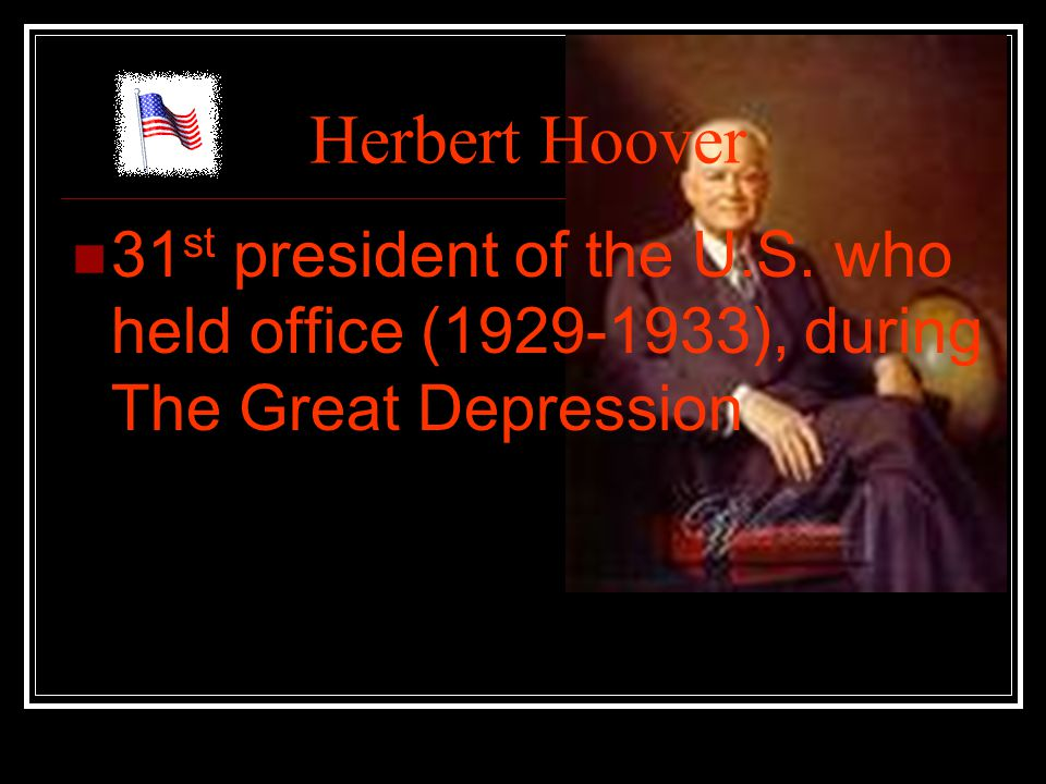 Herbert Hoover 31 st president of the U.S. who held office (1929-1933), during The Great Depression